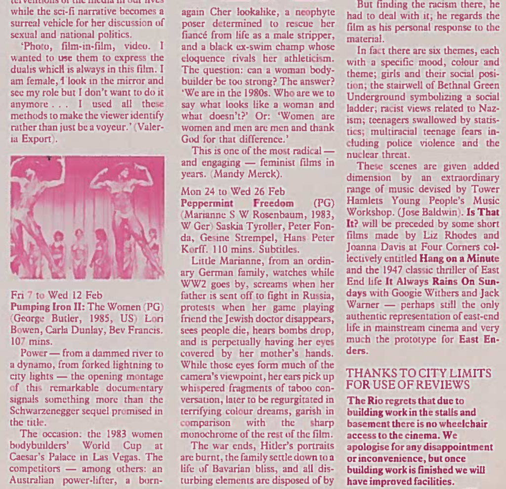 """The image is a pink-tinted page from a Rio Cinema programme from 1985, quoting Mandy Merck's review of Pumping Iron II. The text reads """"Power – from a dammed river to a dynamo, from forked lightning to city lights – the opening montage of this remarkable documentary signals something more than the Schwartzenegger sequel promised in the title. The occasion: the 1983 women bodybuilders' World Cup at Caesar's Palace in Las Vegas. The competitors – among others: an Australian power-lifter, a born-again Cher lookalike, a neophyte poser determined to rescue her fiancé from life as a male stripper, and a black ex-swim champ whose eloquence rivals her athleticism. The question: can a woman body-builder be too strong? The answer? 'We are in the 1980s. Who are we to say what looks like a woman and what doesn't?' Or: 'Women are women and men are men and thank God for that difference'. This is one of the most radical – and engaging – feminist films in years."""" There is also a review of the film Peppermint Freedom."""